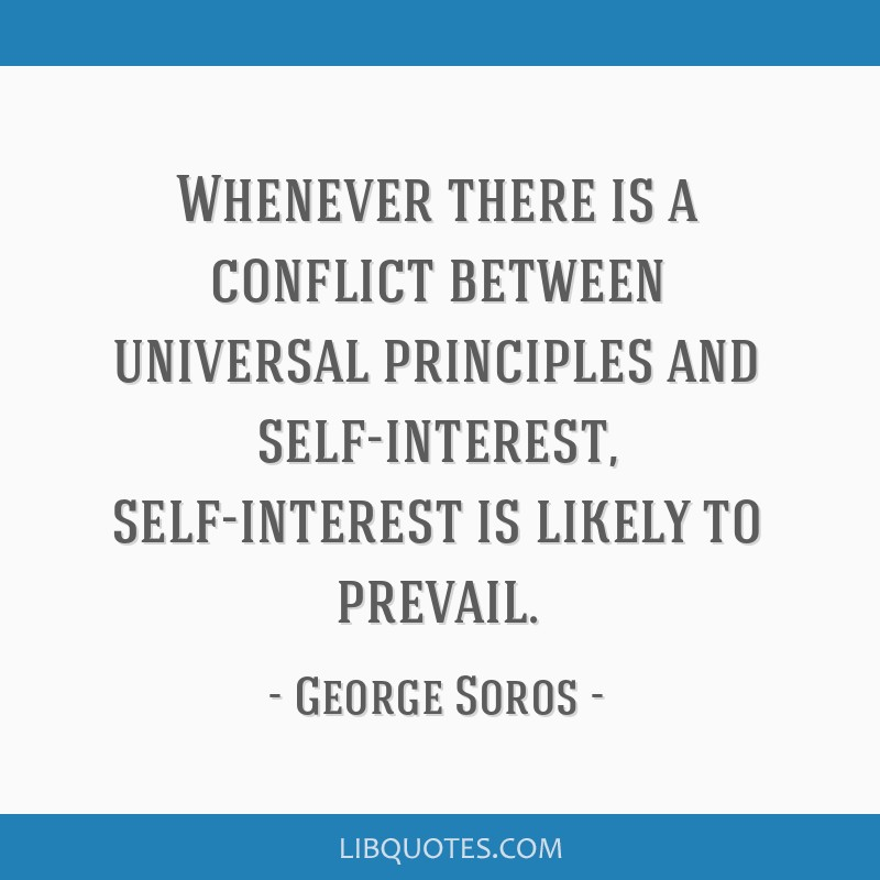 Whenever there is a conflict between universal principles and self-interest, self-interest is likely to prevail.