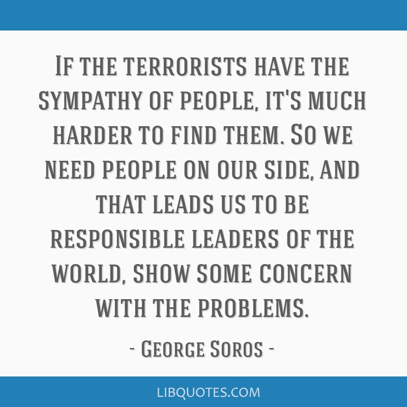 If the terrorists have the sympathy of people, it's much harder to find them. So we need people on our side, and that leads us to be responsible...