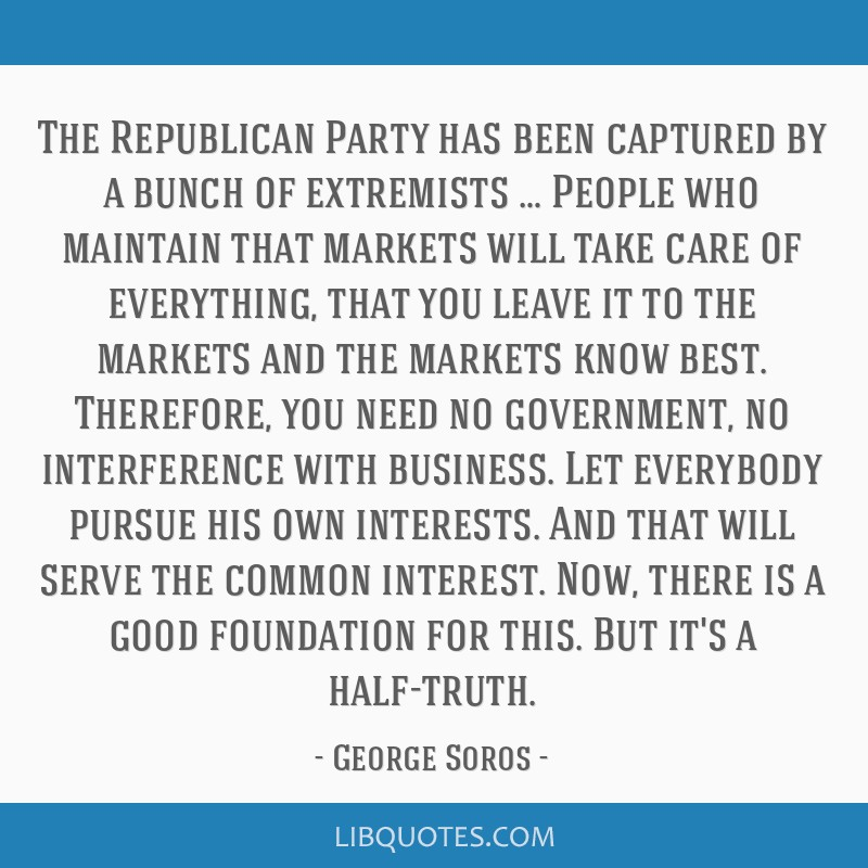 The Republican Party has been captured by a bunch of extremists … People who maintain that markets will take care of everything, that you leave it...