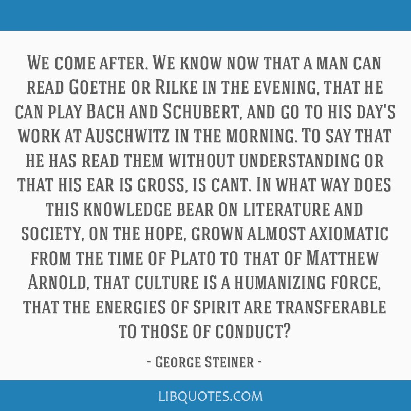 We come after. We know now that a man can read Goethe or Rilke in the evening, that he can play Bach and Schubert, and go to his day's work at...