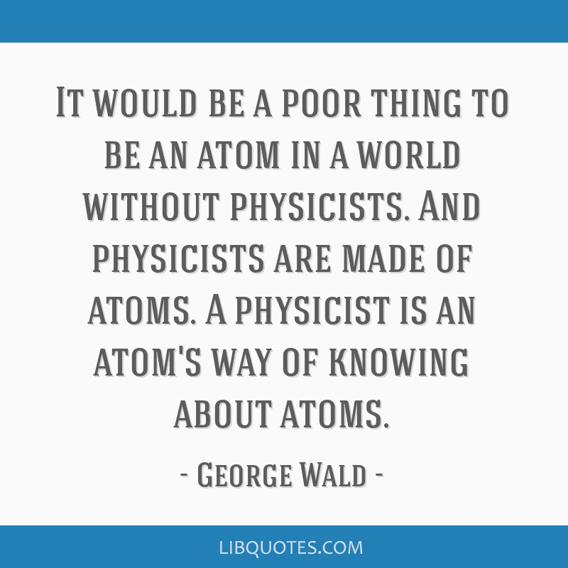 It would be a poor thing to be an atom in a world without physicists. And physicists are made of atoms. A physicist is an atom's way of knowing about ...