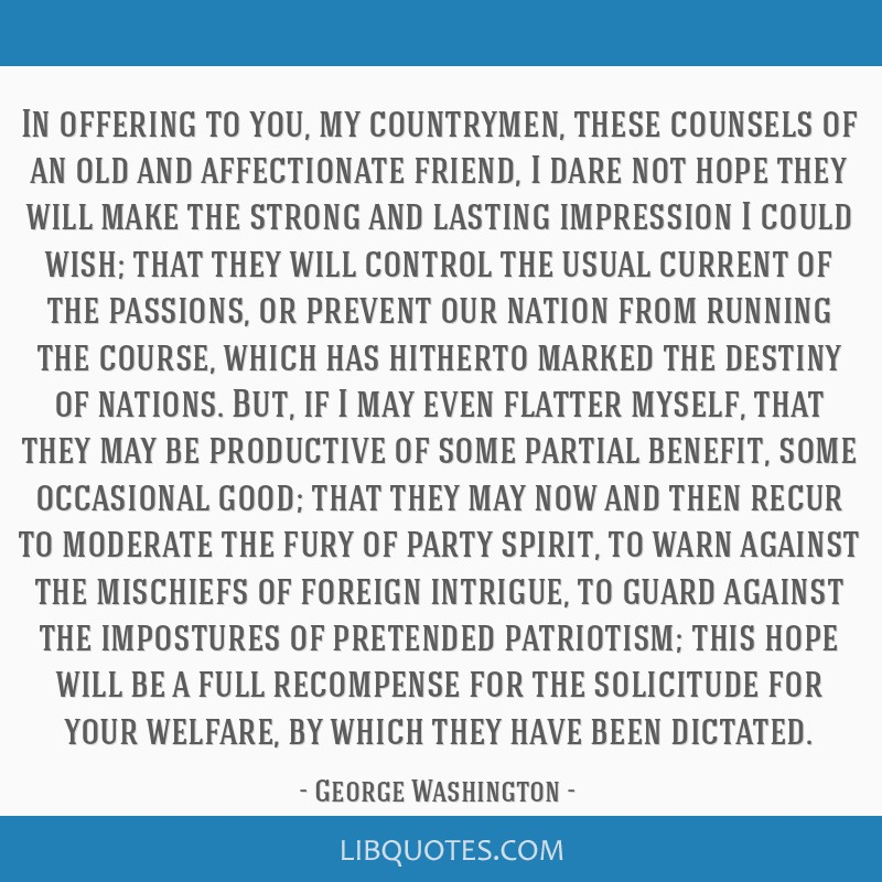 In offering to you, my countrymen, these counsels of an old and affectionate friend, I dare not hope they will make the strong and lasting impression ...