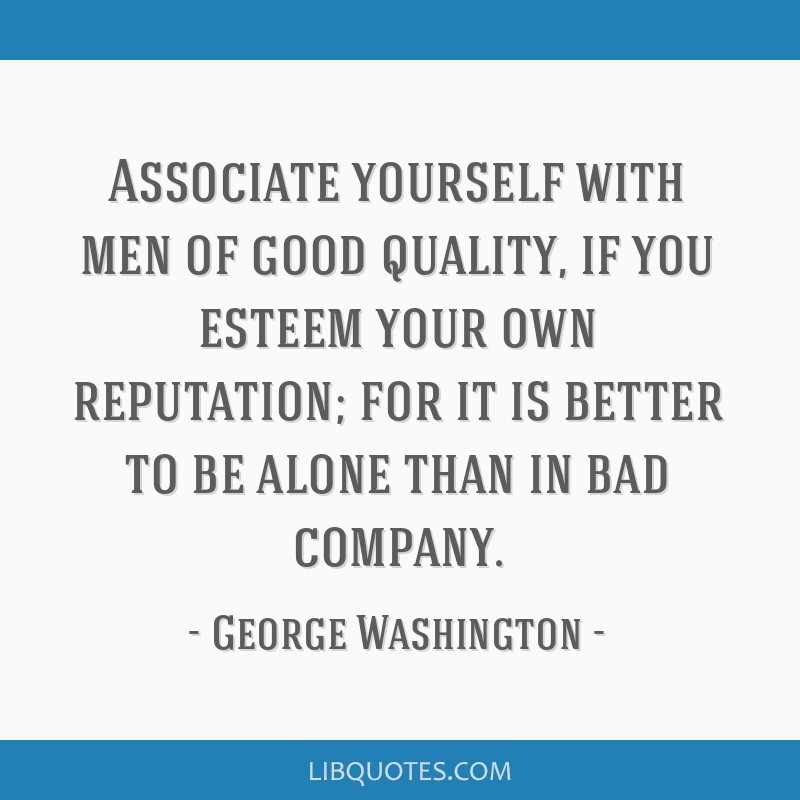 Associate yourself with men of good quality, if you esteem your own reputation; for it is better to be alone than in bad company.