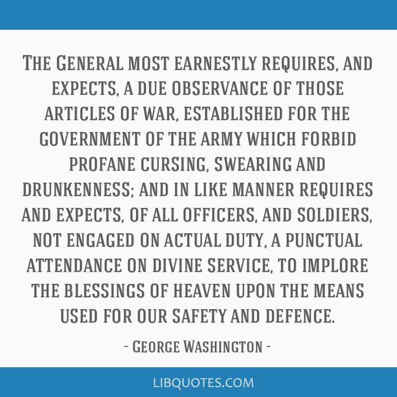 The General most earnestly requires, and expects, a due observance of those articles of war, established for the government of the army which forbid...