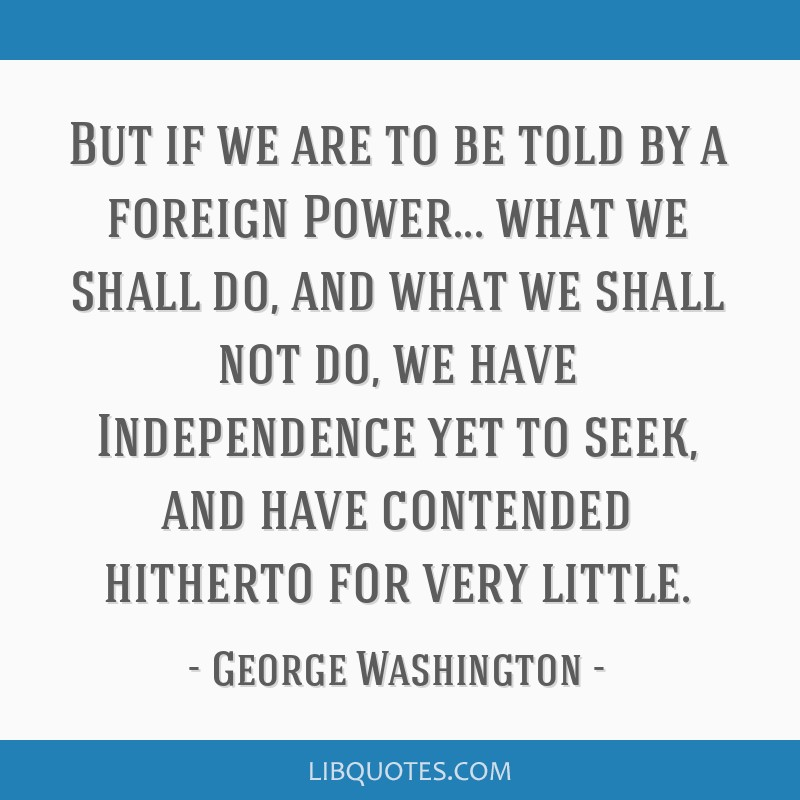 But if we are to be told by a foreign Power... what we shall do, and what we shall not do, we have Independence yet to seek, and have contended...