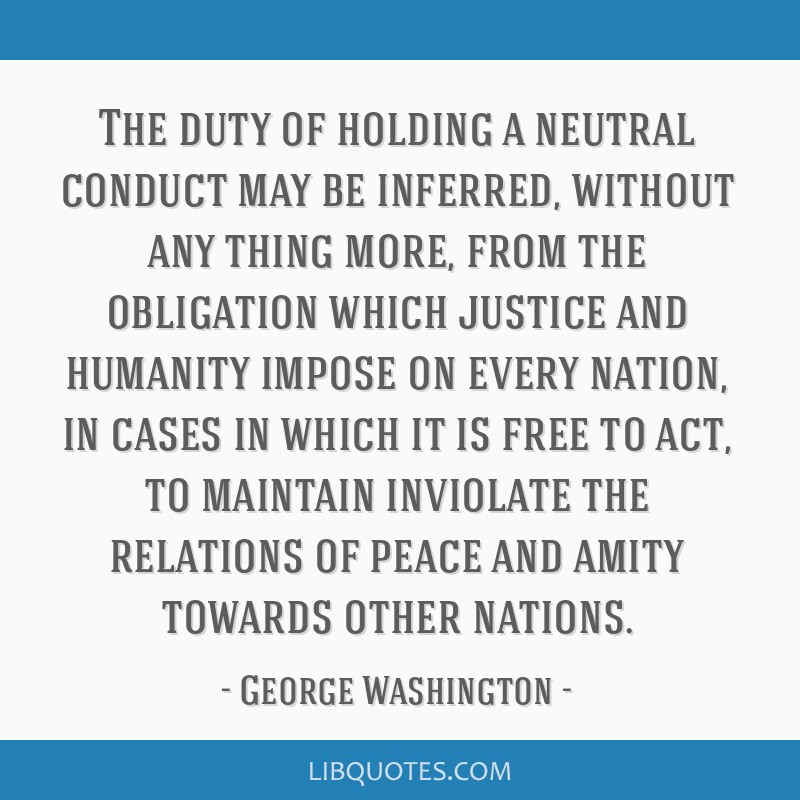 The duty of holding a neutral conduct may be inferred, without any thing more, from the obligation which justice and humanity impose on every nation, ...
