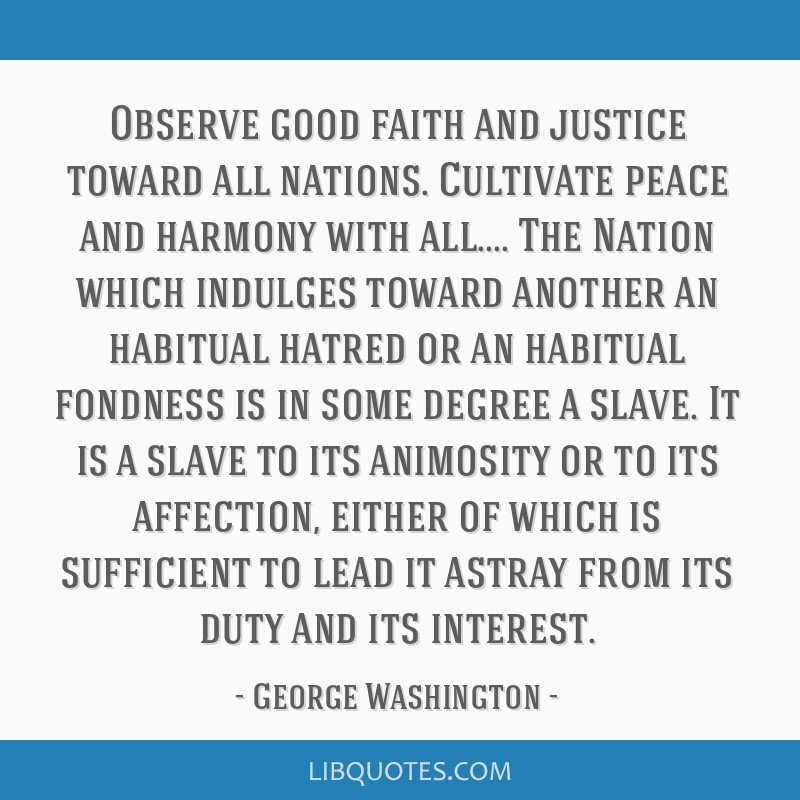 Observe good faith and justice toward all nations. Cultivate peace and harmony with all.... The Nation which indulges toward another an habitual...