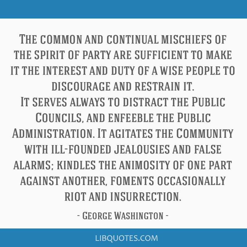 The common and continual mischiefs of the spirit of party are sufficient to make it the interest and duty of a wise people to discourage and restrain ...