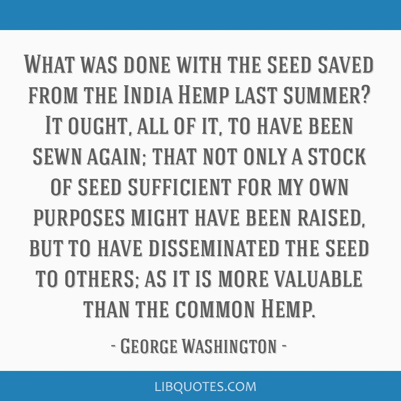 What was done with the seed saved from the India Hemp last summer? It ought, all of it, to have been sewn again; that not only a stock of seed...