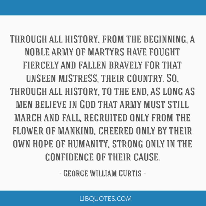 Through all history, from the beginning, a noble army of martyrs have fought fiercely and fallen bravely for that unseen mistress, their country. So, ...