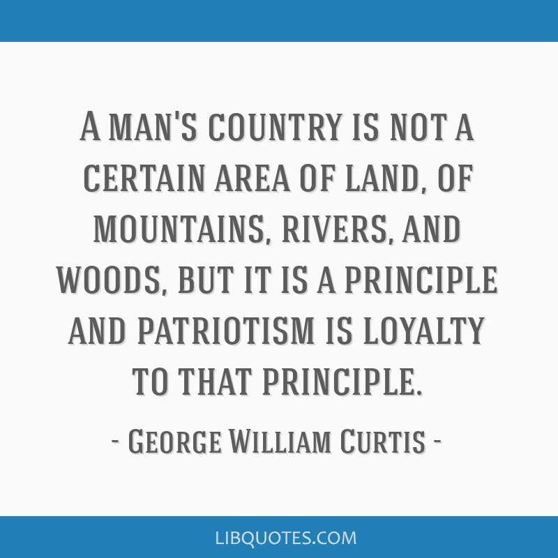 A man's country is not a certain area of land, of mountains, rivers, and woods, but it is a principle and patriotism is loyalty to that principle.