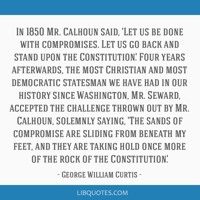 In 1850 Mr. Calhoun said, 'Let us be done with compromises. Let us go back and stand upon the Constitution'. Four years afterwards, the most...