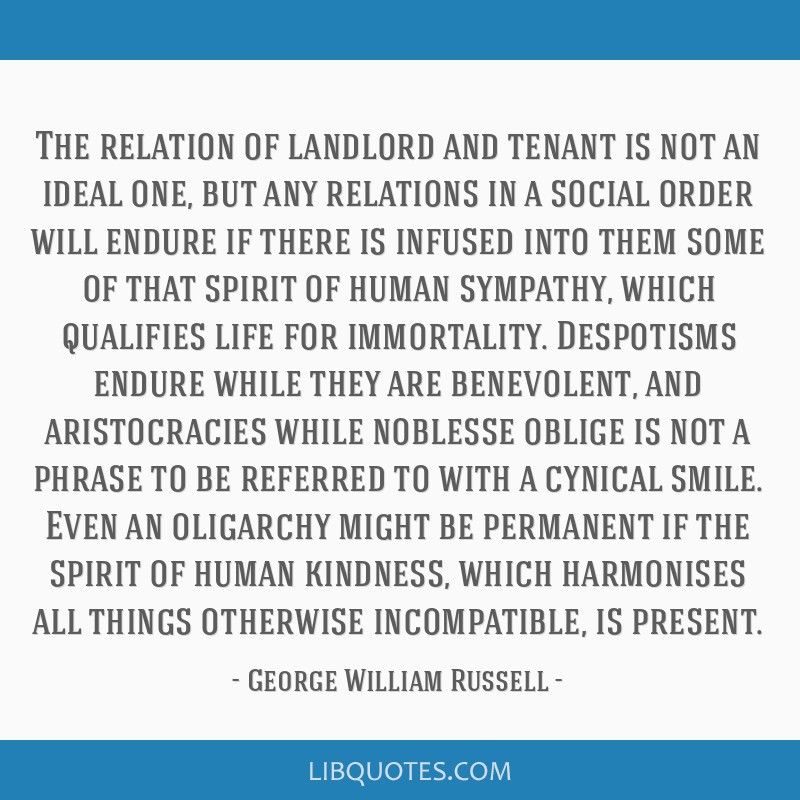 The relation of landlord and tenant is not an ideal one, but any relations in a social order will endure if there is infused into them some of that...