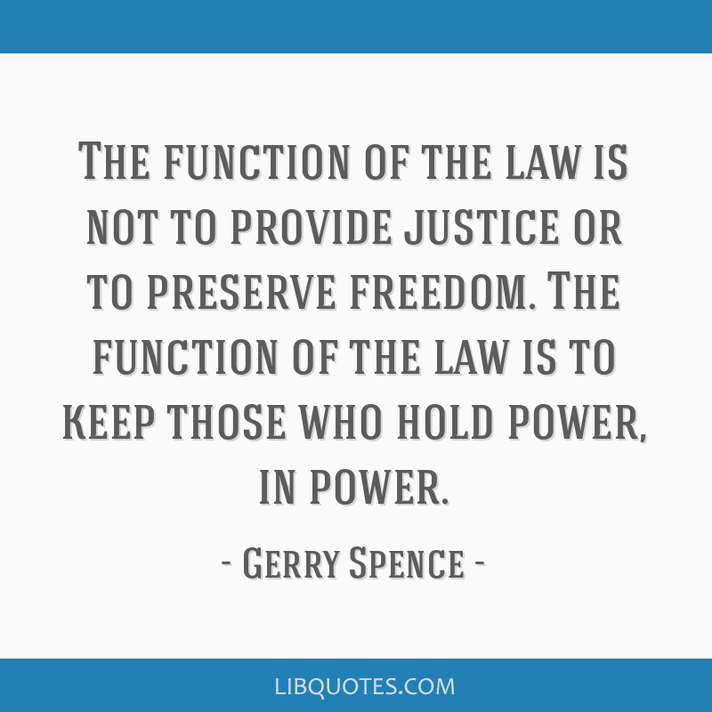 The function of the law is not to provide justice or to preserve freedom. The function of the law is to keep those who hold power, in power.
