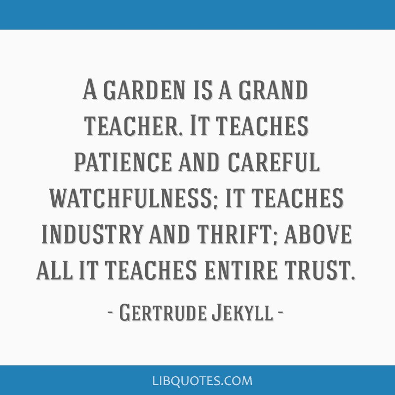 A garden is a grand teacher. It teaches patience and careful watchfulness; it teaches industry and thrift; above all it teaches entire trust.