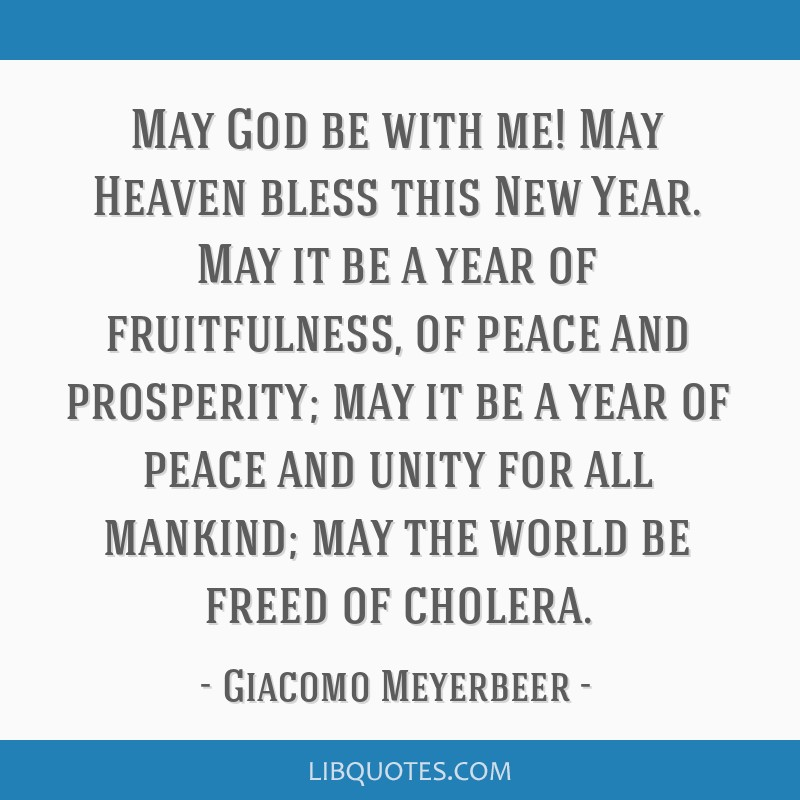 May God be with me! May Heaven bless this New Year. May it be a year of fruitfulness, of peace and prosperity; may it be a year of peace and unity...