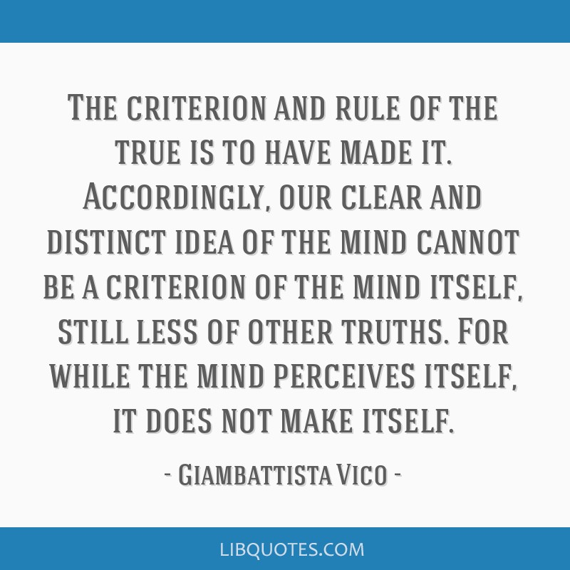 The criterion and rule of the true is to have made it. Accordingly, our clear and distinct idea of the mind cannot be a criterion of the mind itself, ...
