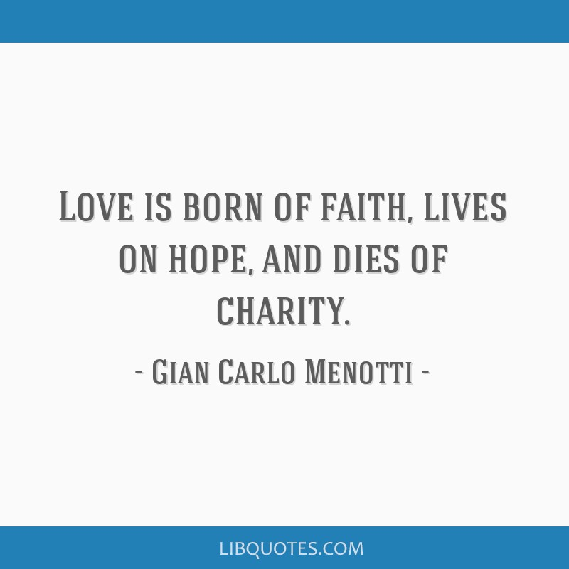 Love is born of faith, lives on hope, and dies of charity.