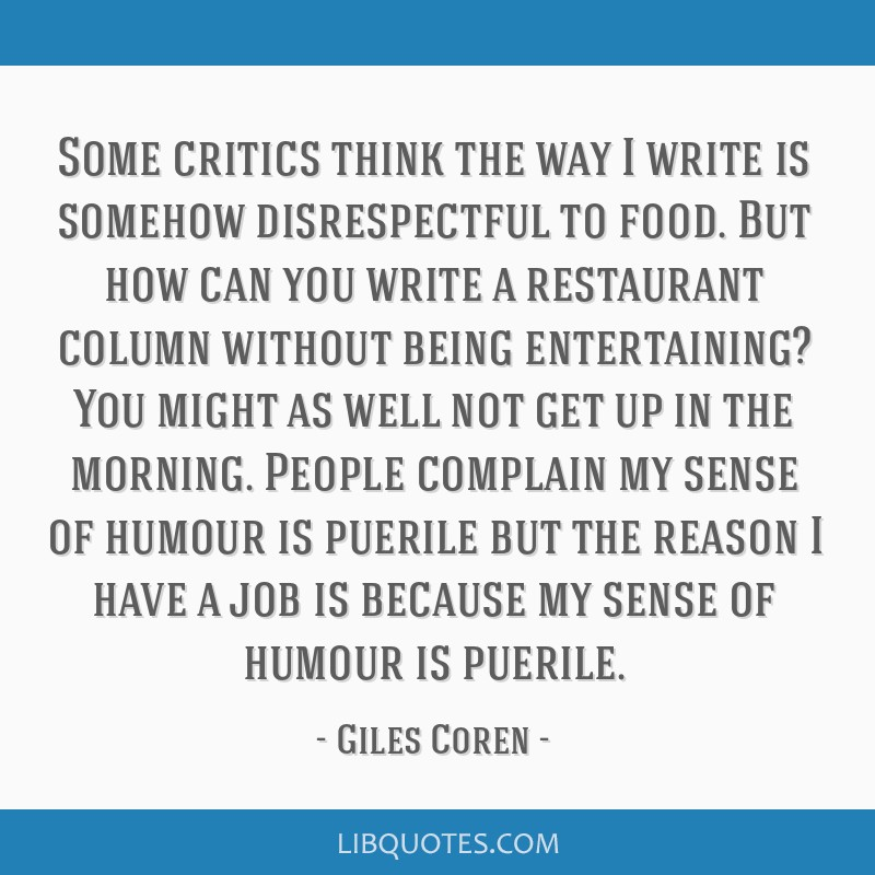 Some critics think the way I write is somehow disrespectful to food. But how can you write a restaurant column without being entertaining? You might...