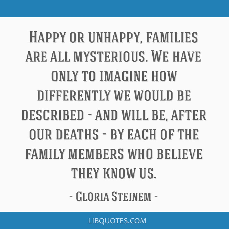Happy or unhappy, families are all mysterious. We have only to imagine how differently we would be described - and will be, after our deaths - by...