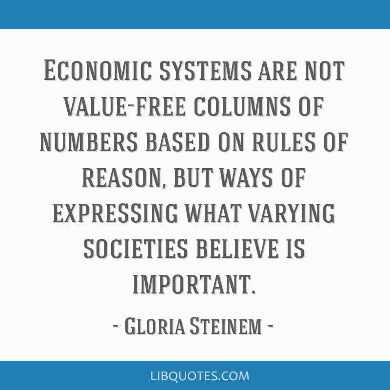 Economic systems are not value-free columns of numbers based on rules of reason, but ways of expressing what varying societies believe is important.