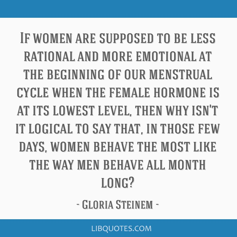 If women are supposed to be less rational and more emotional at the beginning of our menstrual cycle when the female hormone is at its lowest level,...