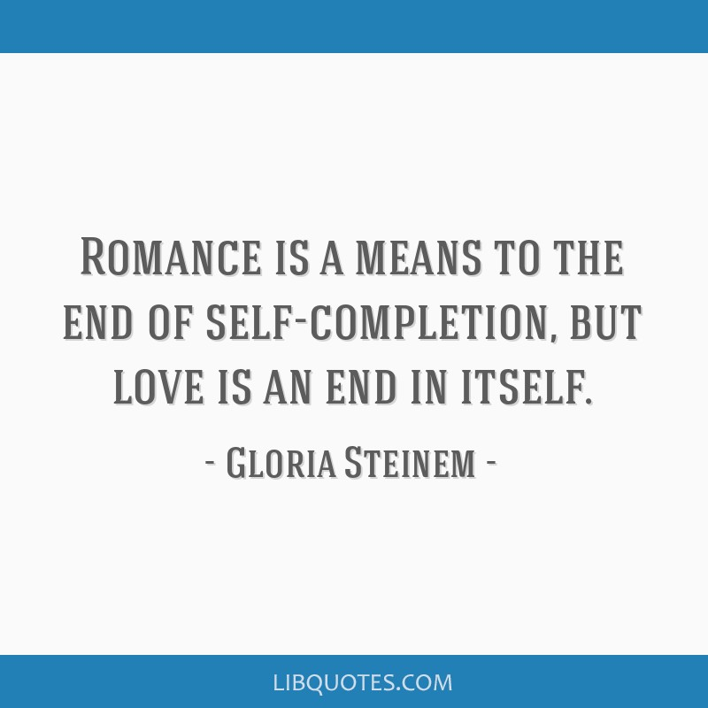 Romance is a means to the end of self-completion, but love is an end in itself.
