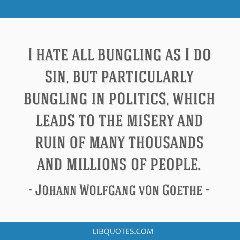 I hate all bungling as I do sin, but particularly bungling in politics, which leads to the misery and ruin of many thousands and millions of people.