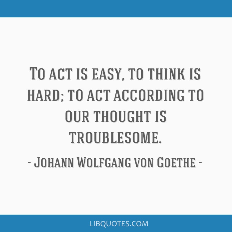 To act is easy, to think is hard; to act according to our thought is troublesome.