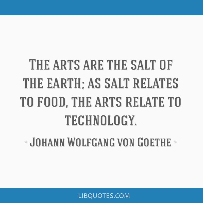 The arts are the salt of the earth; as salt relates to food, the arts relate to technology.