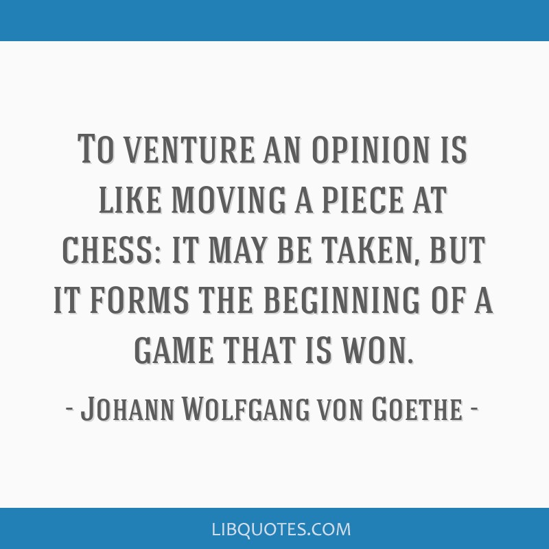 To venture an opinion is like moving a piece at chess: it may be taken, but it forms the beginning of a game that is won.