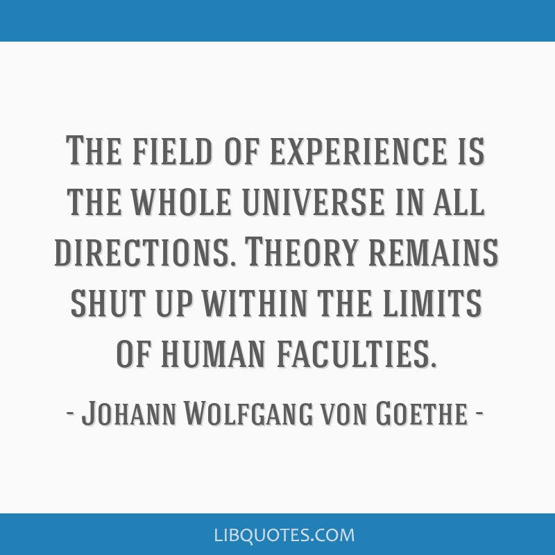The field of experience is the whole universe in all directions. Theory remains shut up within the limits of human faculties.