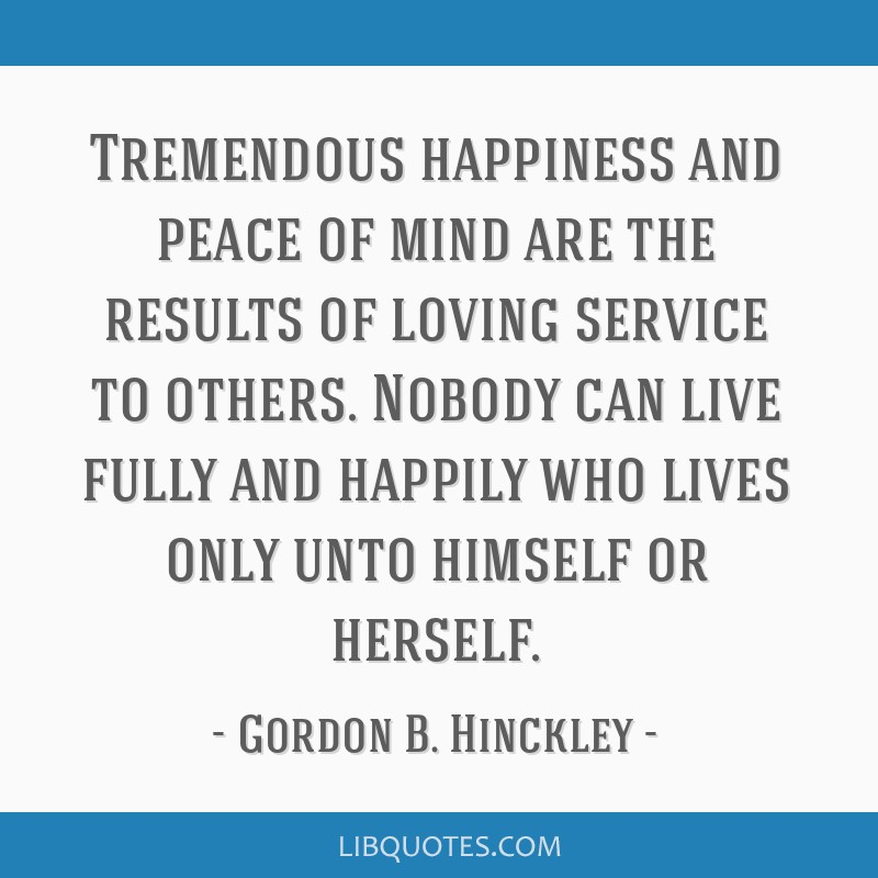 Tremendous happiness and peace of mind are the results of loving service to others. Nobody can live fully and happily who lives only unto himself or...