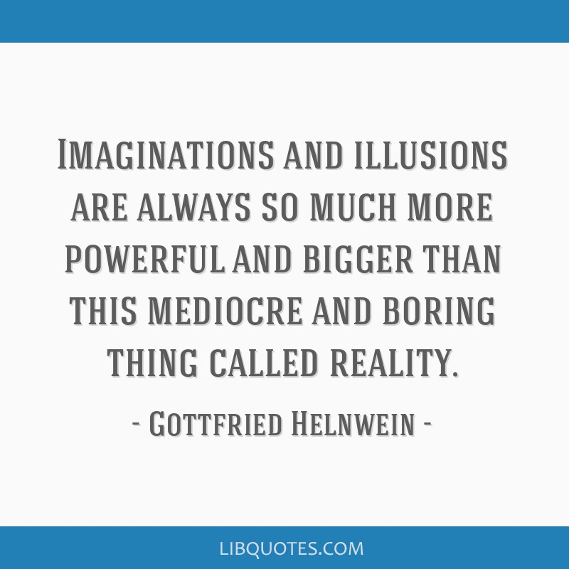 Imaginations and illusions are always so much more powerful and bigger than this mediocre and boring thing called reality.