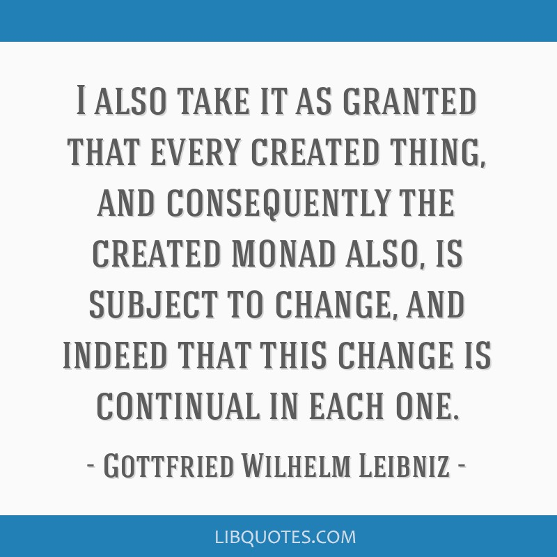 I also take it as granted that every created thing, and consequently the created monad also, is subject to change, and indeed that this change is...