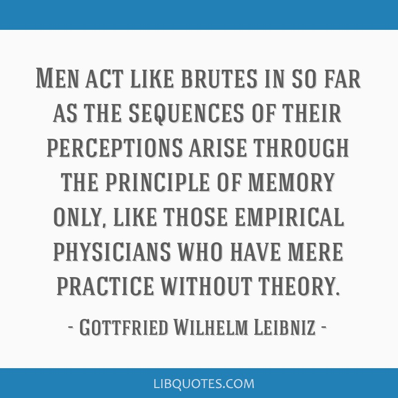 Men act like brutes in so far as the sequences of their perceptions arise through the principle of memory only, like those empirical physicians who...