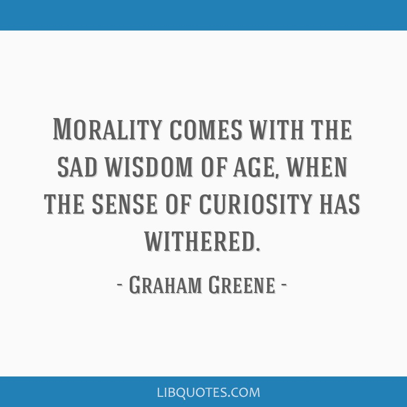 Morality comes with the sad wisdom of age, when the sense of curiosity has withered.