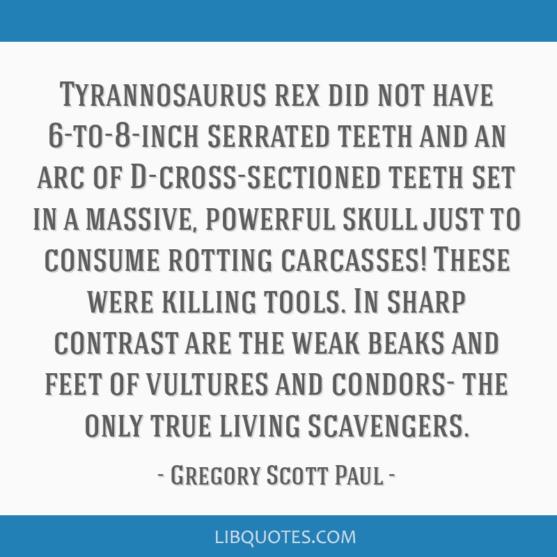 Tyrannosaurus rex did not have 6-to-8-inch serrated teeth and an arc of D-cross-sectioned teeth set in a massive, powerful skull just to consume...