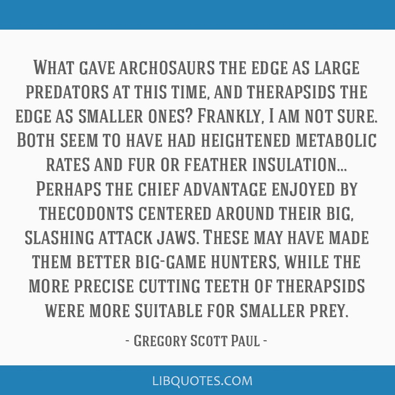 What gave archosaurs the edge as large predators at this time, and therapsids the edge as smaller ones? Frankly, I am not sure. Both seem to have had ...