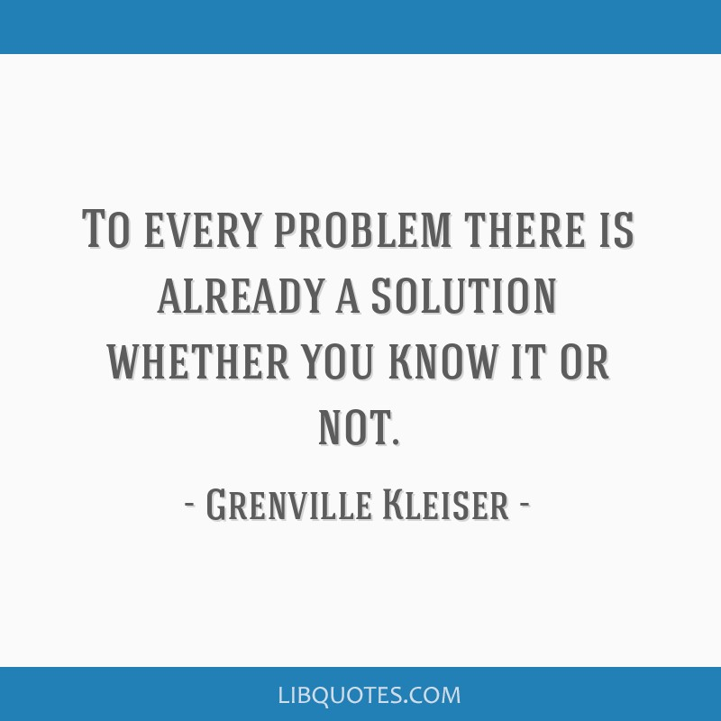 To every problem there is already a solution whether you know it or not.