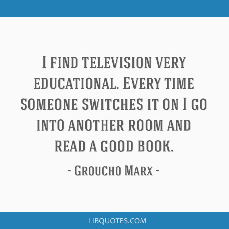 I find television very educational. Every time someone switches it on I go into another room and read a good book.