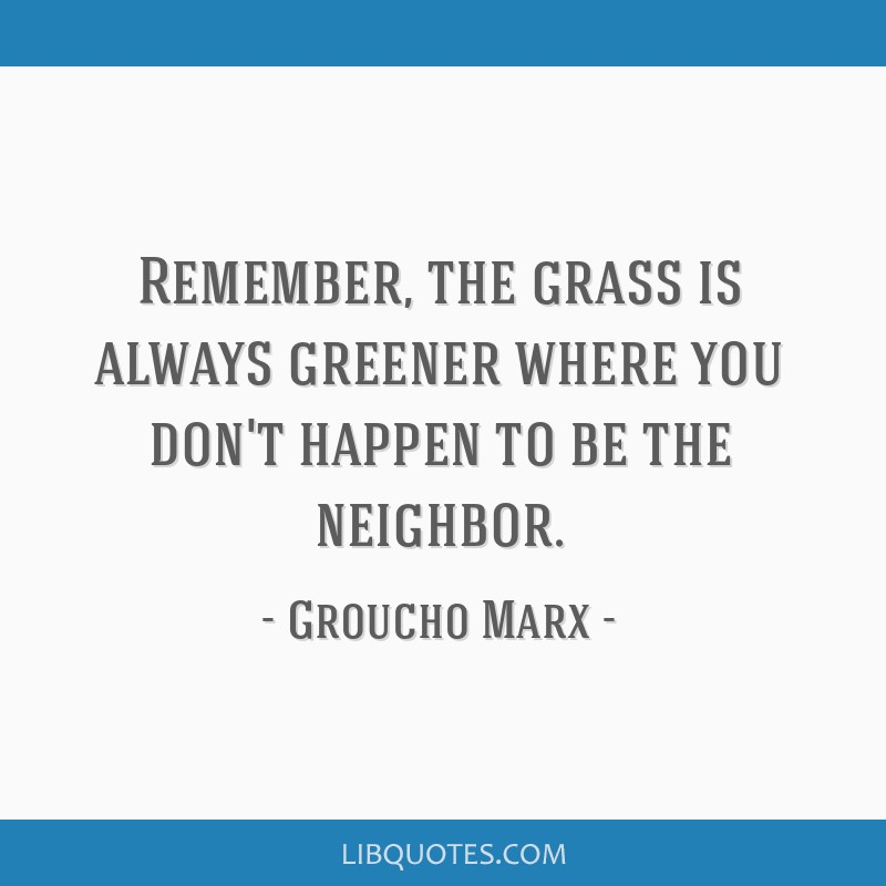 Remember, the grass is always greener where you don't happen to be the neighbor.