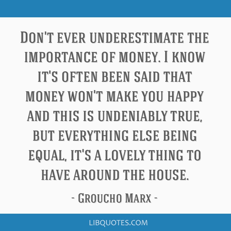 Don't ever underestimate the importance of money. I know it's often been said that money won't make you happy and this is undeniably true, but...