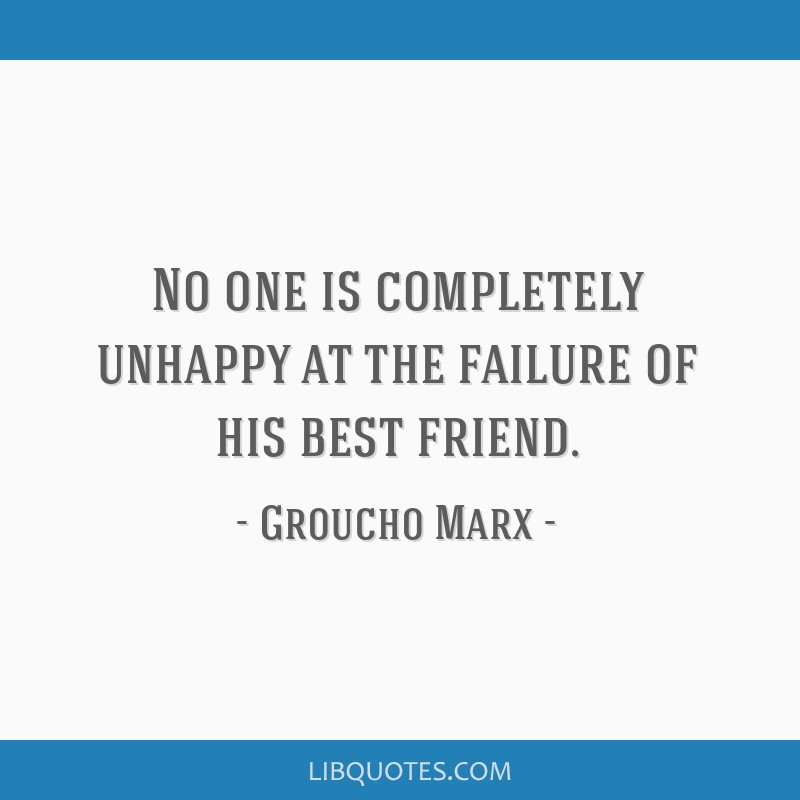 No one is completely unhappy at the failure of his best friend.