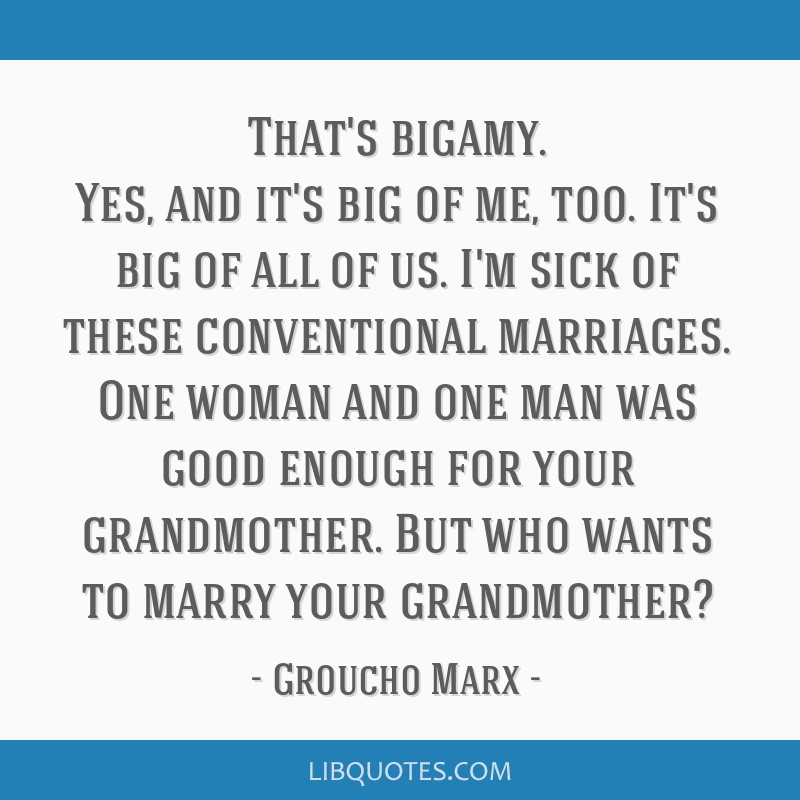 That's bigamy. Yes, and it's big of me, too. It's big of all of us. I'm sick of these conventional marriages. One woman and one man was good enough...