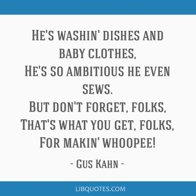 He's washin' dishes and baby clothes, He's so ambitious he even sews. But don't forget, folks, That's what you get, folks, For makin' whoopee!