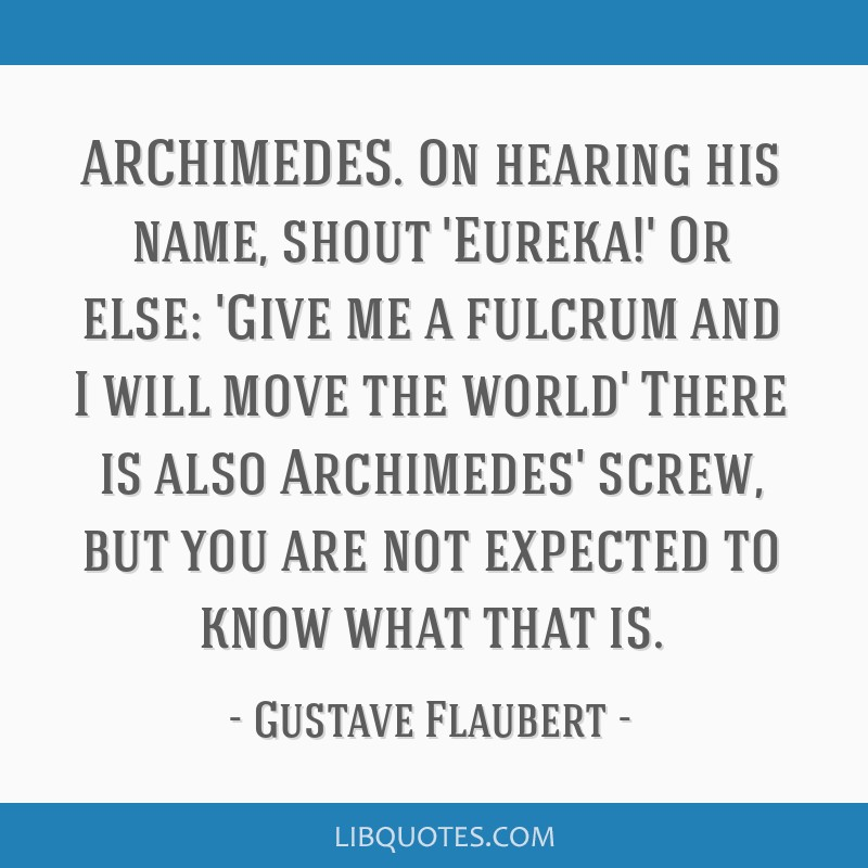 ARCHIMEDES. On hearing his name, shout 'Eureka!' Or else: 'Give me a fulcrum and I will move the world' There is also Archimedes' screw, but you are...