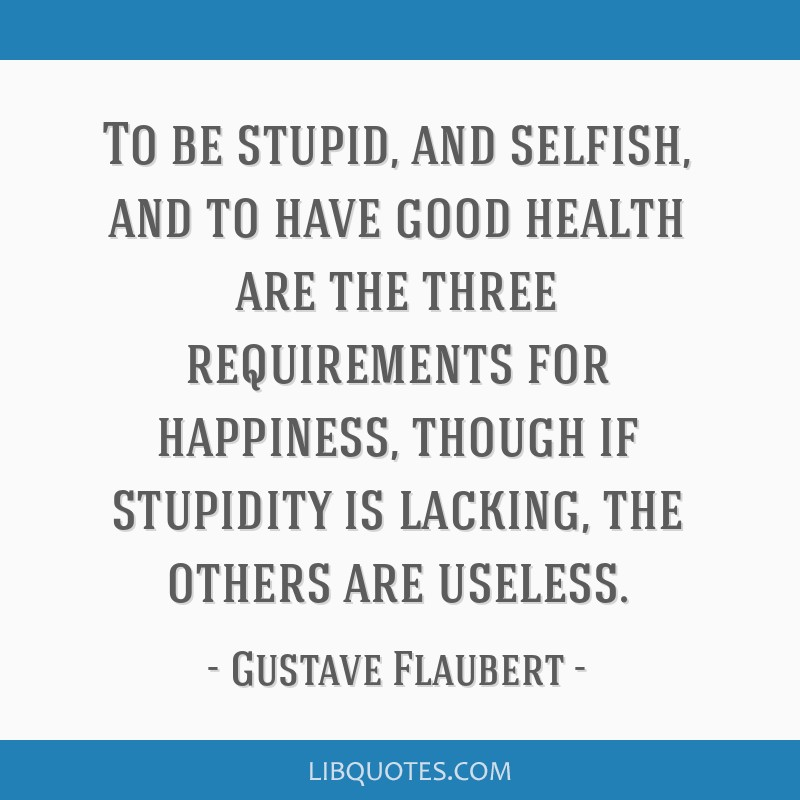 To be stupid, and selfish, and to have good health are the three requirements for happiness, though if stupidity is lacking, the others are useless.
