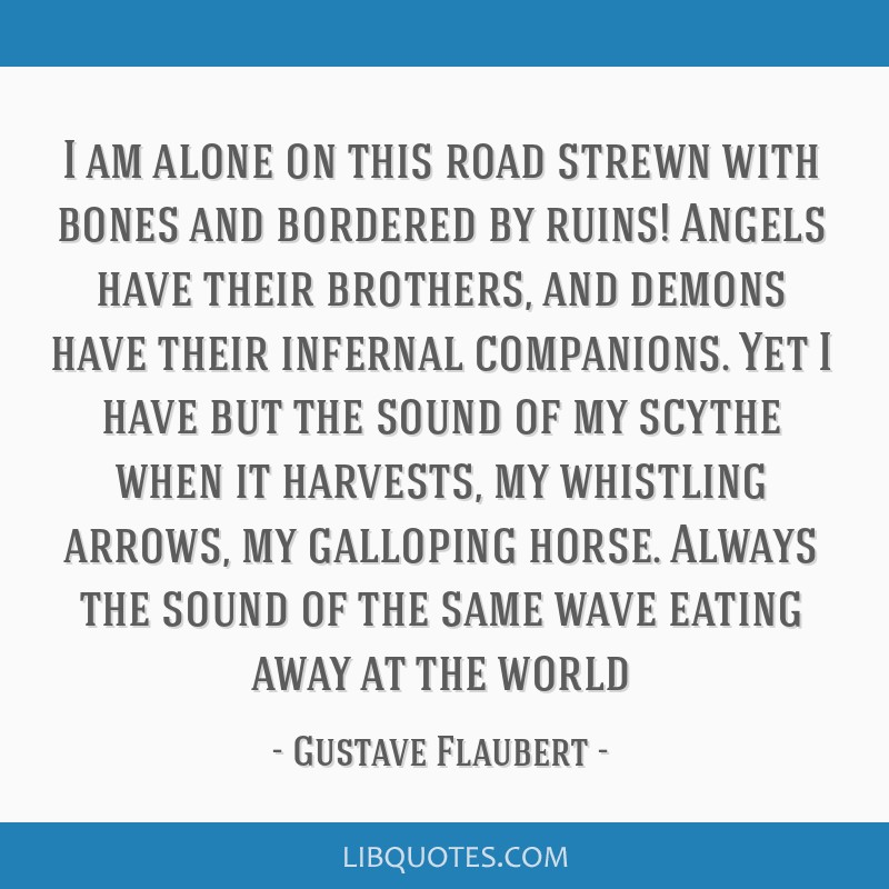 I am alone on this road strewn with bones and bordered by ruins! Angels have their brothers, and demons have their infernal companions. Yet I have...