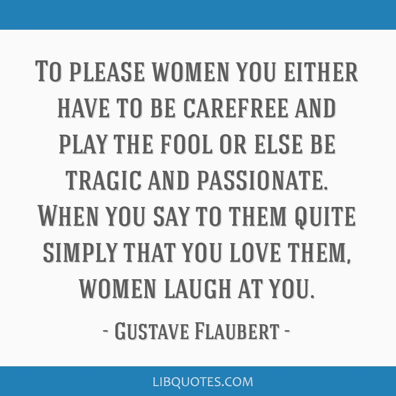 To please women you either have to be carefree and play the fool or else be tragic and passionate. When you say to them quite simply that you love...